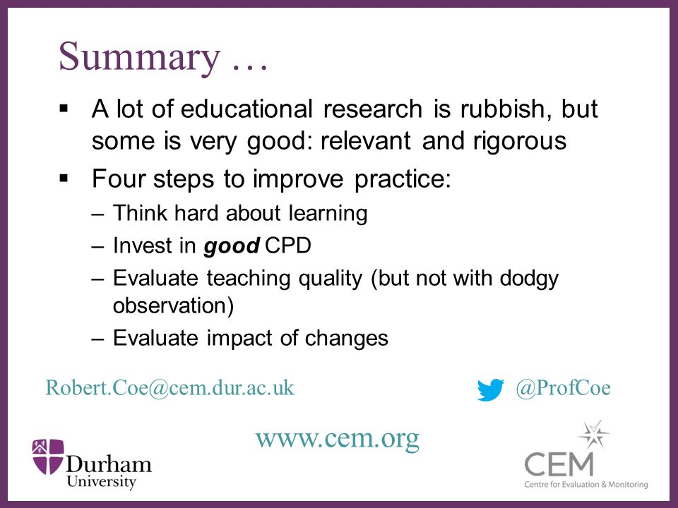 Summary … A lot of educational research is rubbish, but some is very good: relevant and rigorous Four steps to improve practice: –Think hard about learning –Invest in good CPD –Evaluate teaching quality (but not with dodgy observation) –Evaluate impact of changes Robert.Coe@cem.dur.ac.uk@ProfCoe www.cem.org