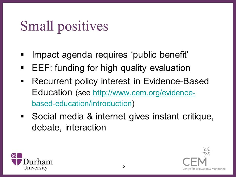 Small positives Impact agenda requires public benefit EEF: funding for high quality evaluation Recurrent policy interest in Evidence-Based Education (see http://www.cem.org/evidence- based-education/introduction)http://www.cem.org/evidence- based-education/introduction Social media & internet gives instant critique, debate, interaction 6