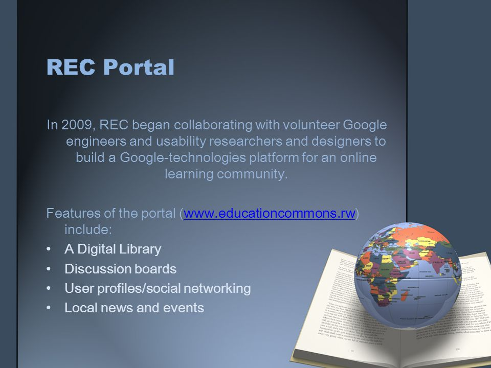 REC Portal In 2009, REC began collaborating with volunteer Google engineers and usability researchers and designers to build a Google-technologies platform for an online learning community.