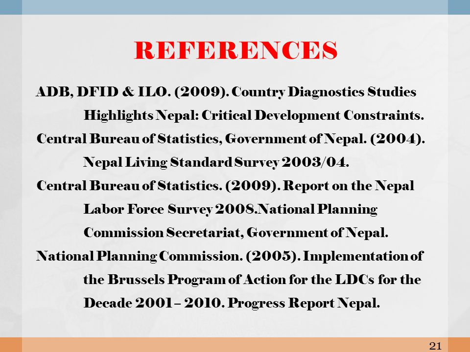 REFERENCES ADB, DFID & ILO. (2009). Country Diagnostics Studies Highlights Nepal: Critical Development Constraints. Central Bureau of Statistics, Gove