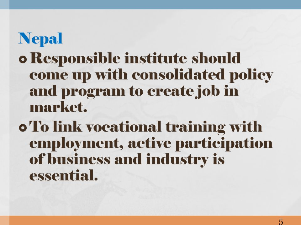 Nepal Responsible institute should come up with consolidated policy and program to create job in market. To link vocational training with employment,