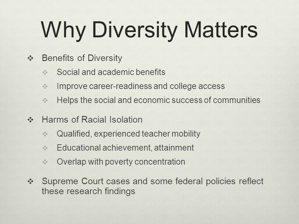 Why Diversity Matters Benefits of Diversity Social and academic benefits Improve career-readiness and college access Helps the social and economic success of communities Harms of Racial Isolation Qualified, experienced teacher mobility Educational achievement, attainment Overlap with poverty concentration Supreme Court cases and some federal policies reflect these research findings