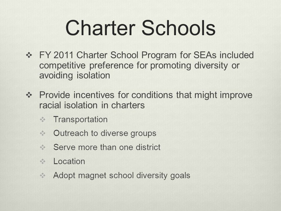 FY 2011 Charter School Program for SEAs included competitive preference for promoting diversity or avoiding isolation Provide incentives for conditions that might improve racial isolation in charters Transportation Outreach to diverse groups Serve more than one district Location Adopt magnet school diversity goals