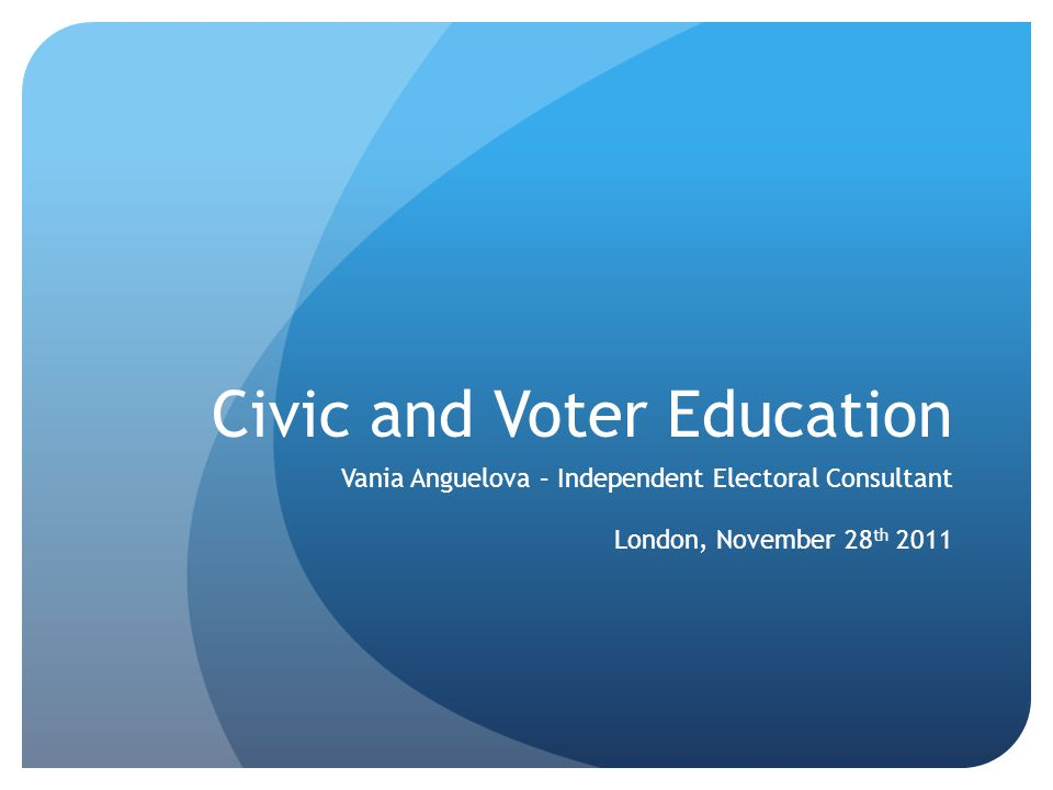 Civic and Voter Education Vania Anguelova – Independent Electoral Consultant London, November 28 th 2011