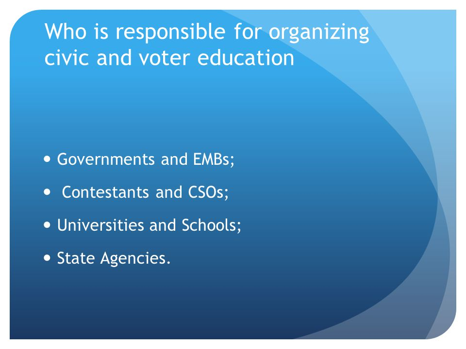 Who is responsible for organizing civic and voter education Governments and EMBs; Contestants and CSOs; Universities and Schools; State Agencies.