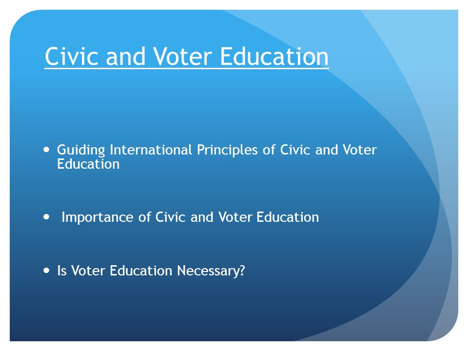 Civic and Voter Education Guiding International Principles of Civic and Voter Education Importance of Civic and Voter Education Is Voter Education Nec