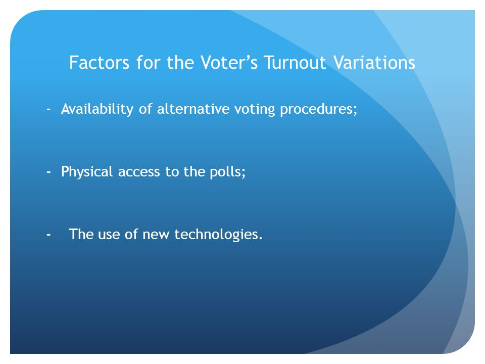 Factors for the Voters Turnout Variations -Availability of alternative voting procedures; -Physical access to the polls; - The use of new technologies