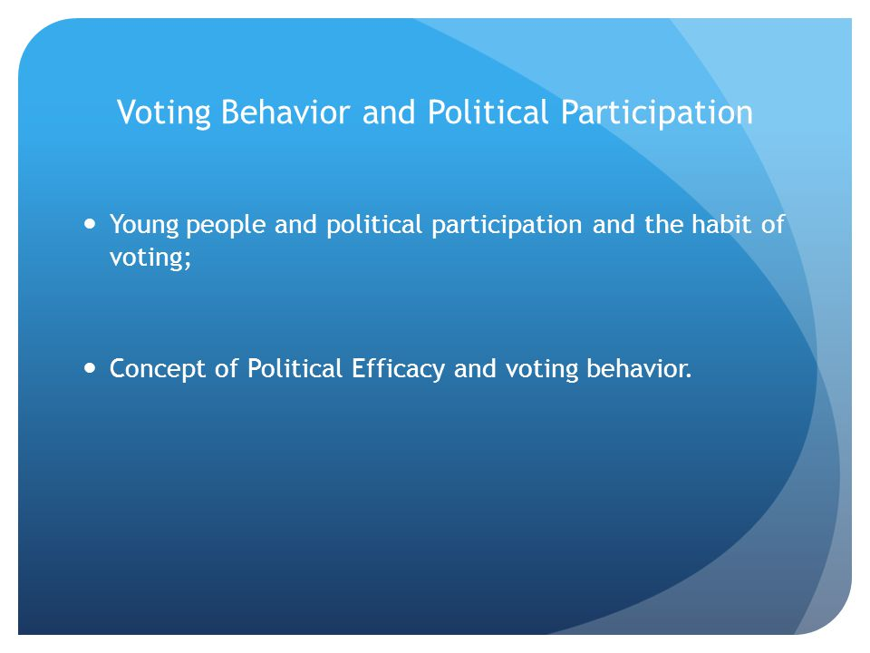 Voting Behavior and Political Participation Young people and political participation and the habit of voting; Concept of Political Efficacy and voting