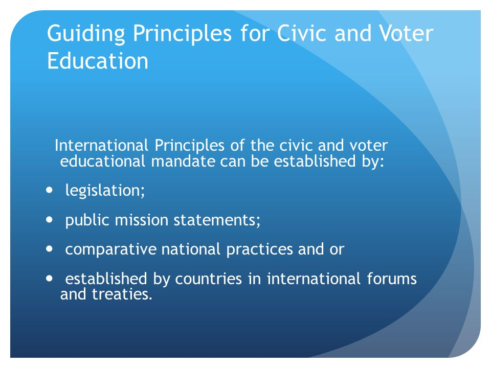 Guiding Principles for Civic and Voter Education International Principles of the civic and voter educational mandate can be established by: legislatio