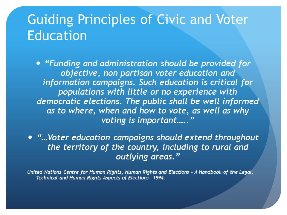 Guiding Principles of Civic and Voter Education Appropriate and non partisan public education programmes, though not always the responsibility of electoral body, are a essential feature both in countries where a voting culture is being developed as well as in well established democracies.