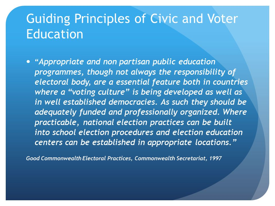 Guiding Principles of Civic and Voter Education Appropriate and non partisan public education programmes, though not always the responsibility of elec