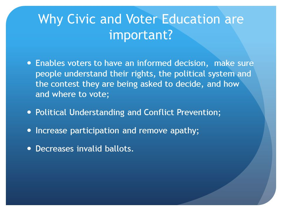 Why Civic and Voter Education are important? Enables voters to have an informed decision, make sure people understand their rights, the political syst