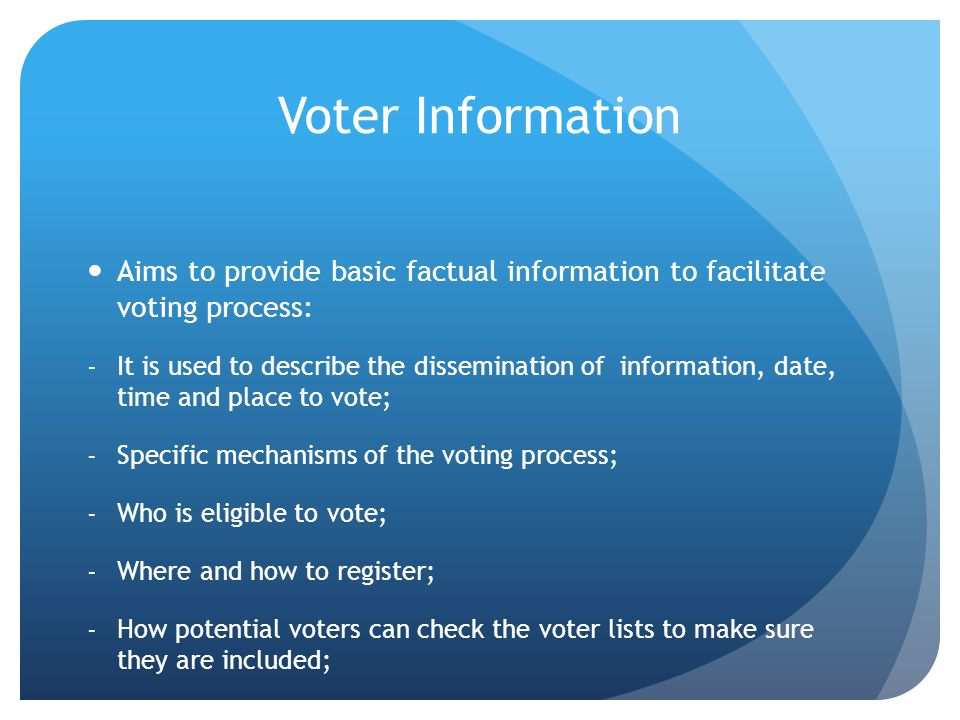 Voter Information Aims to provide basic factual information to facilitate voting process: -It is used to describe the dissemination of information, da