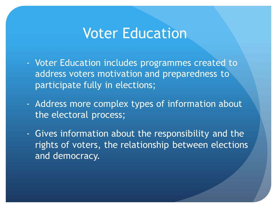 Voter Education -Voter Education includes programmes created to address voters motivation and preparedness to participate fully in elections; -Address