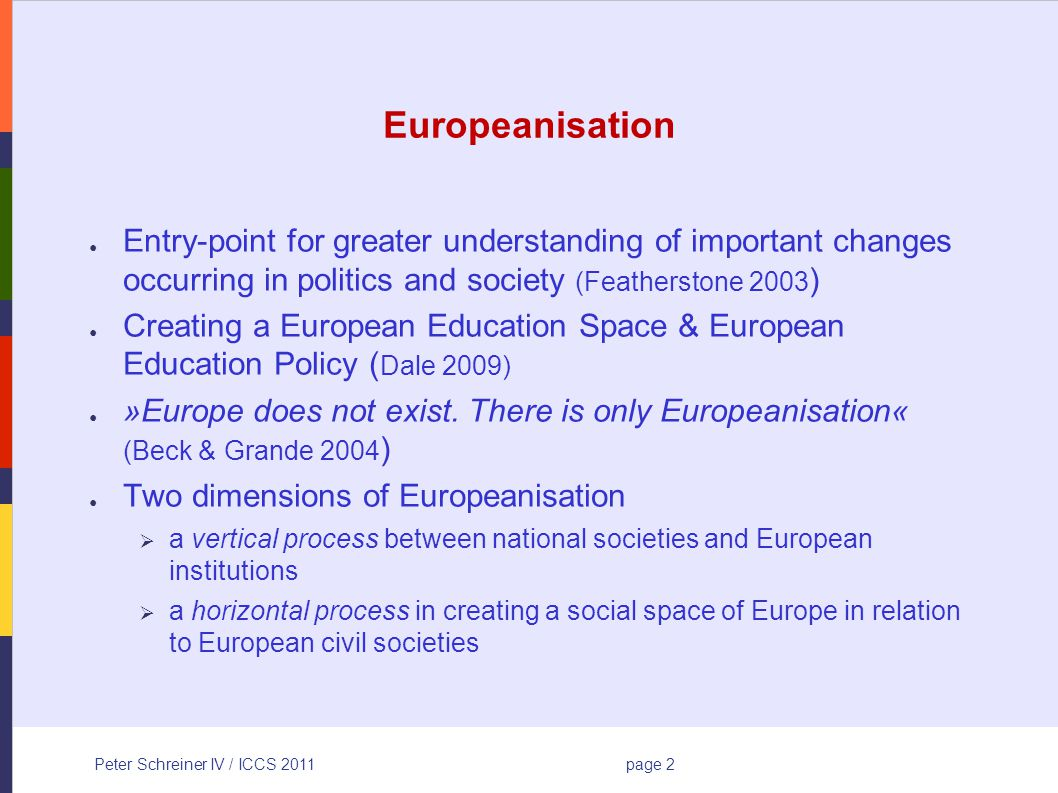 Peter Schreiner IV / ICCS 2011page 2 Europeanisation Entry-point for greater understanding of important changes occurring in politics and society (Featherstone 2003 ) Creating a European Education Space & European Education Policy ( Dale 2009) »Europe does not exist.