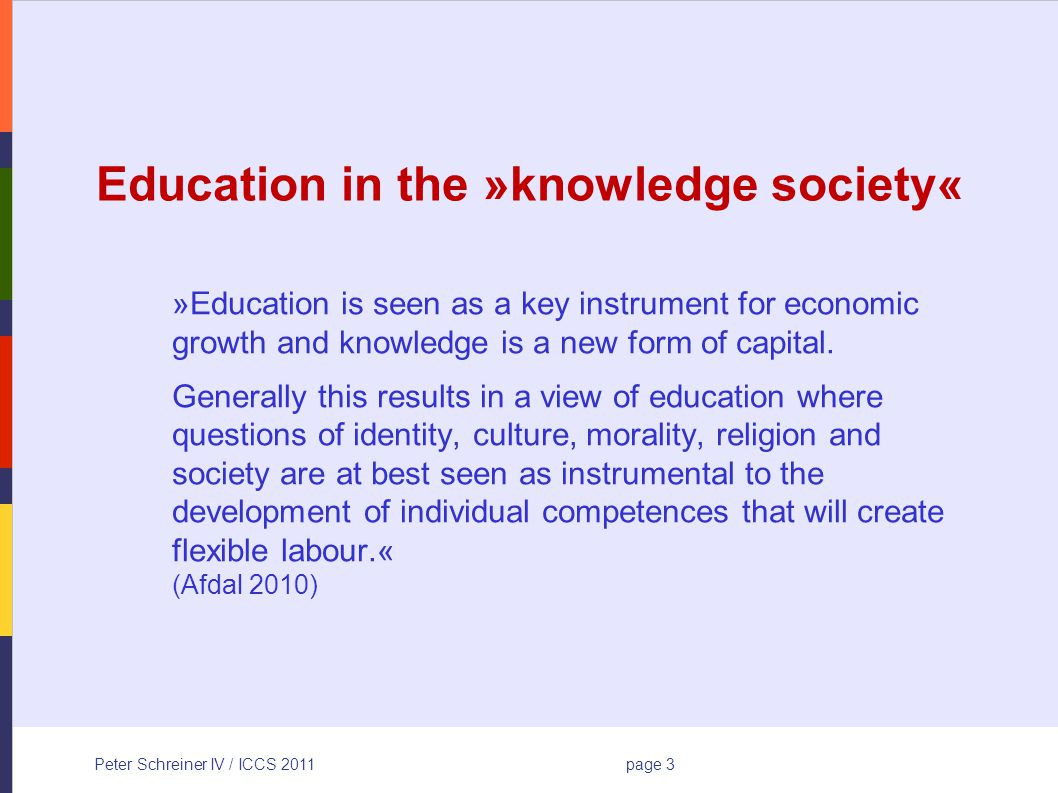 Peter Schreiner IV / ICCS 2011page 3 Education in the »knowledge society« »Education is seen as a key instrument for economic growth and knowledge is a new form of capital.
