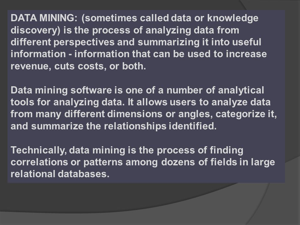 DATA MINING: (sometimes called data or knowledge discovery) is the process of analyzing data from different perspectives and summarizing it into useful information - information that can be used to increase revenue, cuts costs, or both.