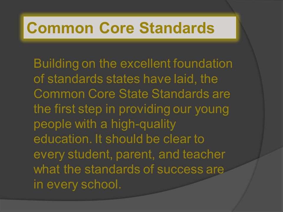 Common Core Standards Building on the excellent foundation of standards states have laid, the Common Core State Standards are the first step in providing our young people with a high-quality education.