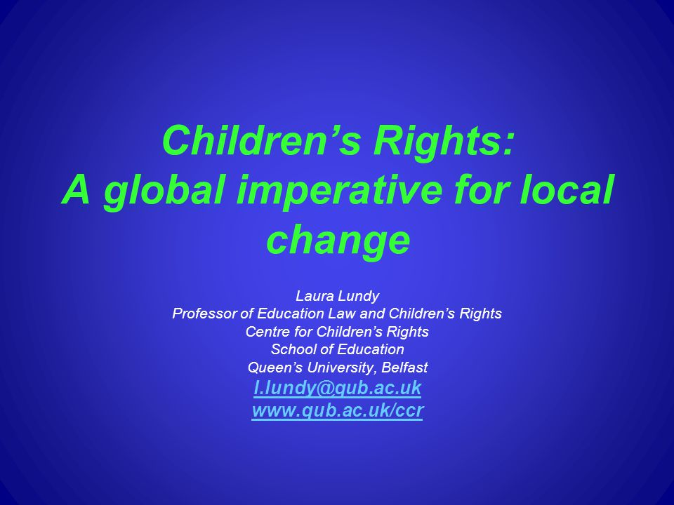 Childrens Rights: A global imperative for local change Laura Lundy Professor of Education Law and Childrens Rights Centre for Childrens Rights School