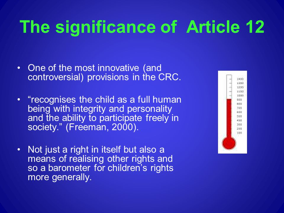 The significance of Article 12 One of the most innovative (and controversial) provisions in the CRC. recognises the child as a full human being with i