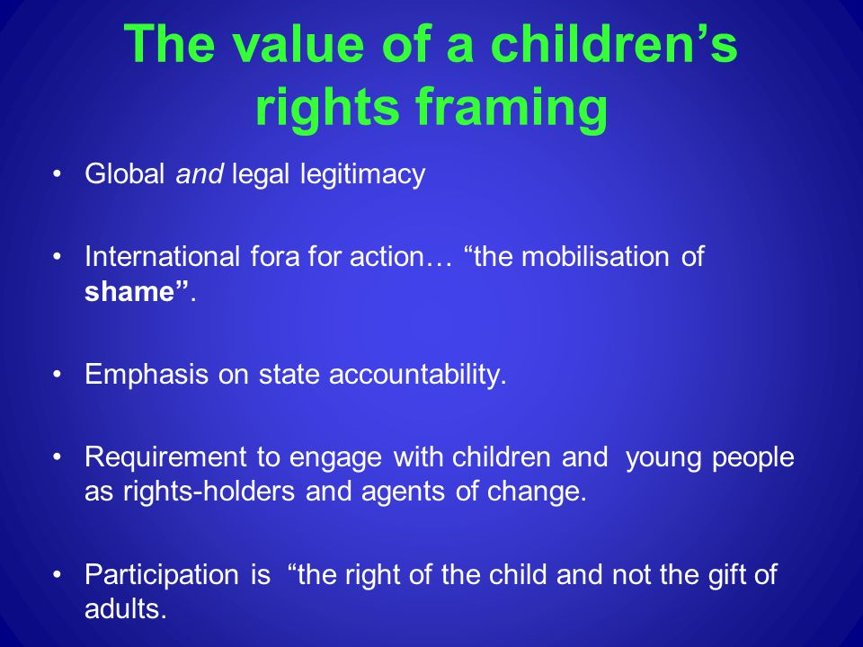 The value of a childrens rights framing Global and legal legitimacy International fora for action… the mobilisation of shame. Emphasis on state accoun