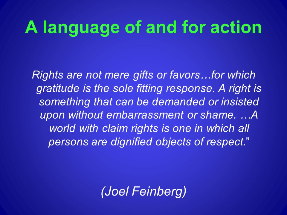 A language of and for action Rights are not mere gifts or favors…for which gratitude is the sole fitting response. A right is something that can be de
