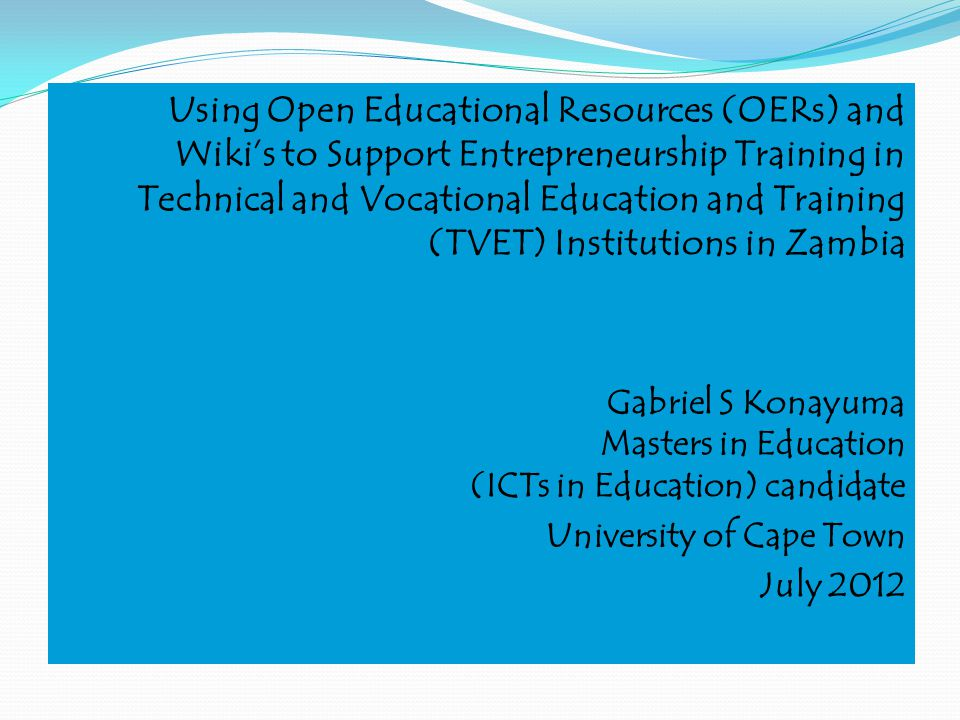 Using Open Educational Resources (OERs) and Wikis to Support Entrepreneurship Training in Technical and Vocational Education and Training (TVET) Institutions in Zambia Gabriel S Konayuma Masters in Education (ICTs in Education) candidate University of Cape Town July 2012