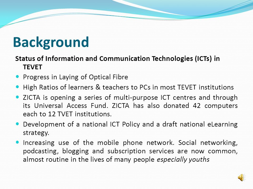 Background Status of Information and Communication Technologies (ICTs) in TEVET Progress in Laying of Optical Fibre High Ratios of learners & teachers to PCs in most TEVET institutions ZICTA is opening a series of multi-purpose ICT centres and through its Universal Access Fund.