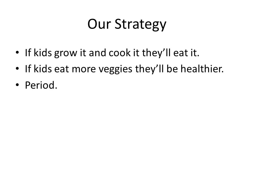 Our Strategy If kids grow it and cook it theyll eat it.