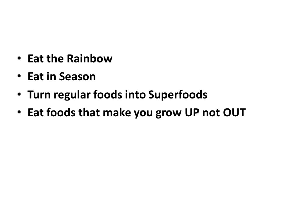 Eat the Rainbow Eat in Season Turn regular foods into Superfoods Eat foods that make you grow UP not OUT