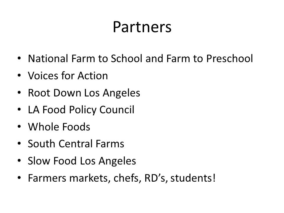 Partners National Farm to School and Farm to Preschool Voices for Action Root Down Los Angeles LA Food Policy Council Whole Foods South Central Farms Slow Food Los Angeles Farmers markets, chefs, RDs, students!