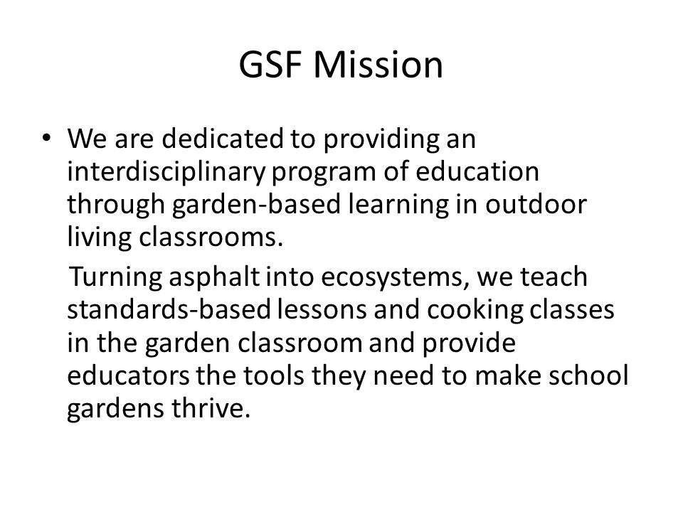 GSF Mission We are dedicated to providing an interdisciplinary program of education through garden-based learning in outdoor living classrooms.