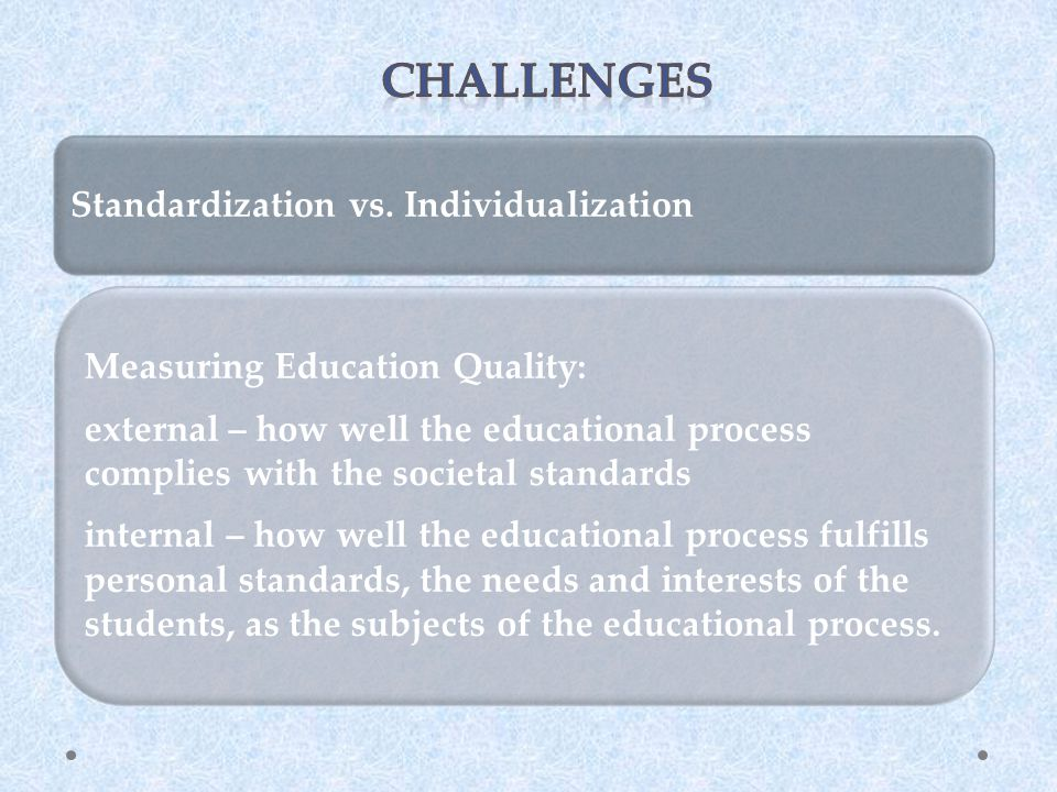 Standardization vs. Individualization Measuring Education Quality: external – how well the educational process complies with the societal standards in