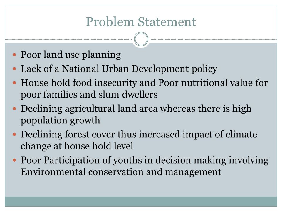 Problem Statement Poor land use planning Lack of a National Urban Development policy House hold food insecurity and Poor nutritional value for poor families and slum dwellers Declining agricultural land area whereas there is high population growth Declining forest cover thus increased impact of climate change at house hold level Poor Participation of youths in decision making involving Environmental conservation and management