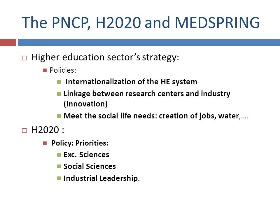 The PNCP, H2020 and MEDSPRING Higher education sectors strategy: Policies: Internationalization of the HE system Linkage between research centers and industry (Innovation) Meet the social life needs: creation of jobs, water,….