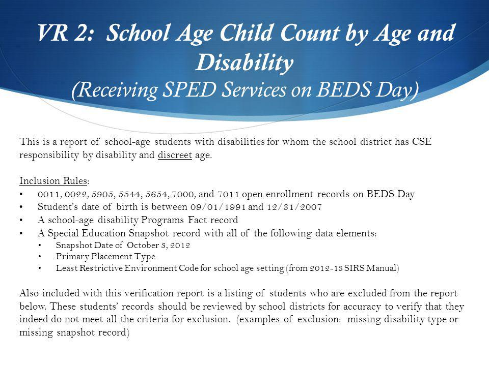 VR 2: School Age Child Count by Age and Disability (Receiving SPED Services on BEDS Day) This is a report of school-age students with disabilities for whom the school district has CSE responsibility by disability and discreet age.