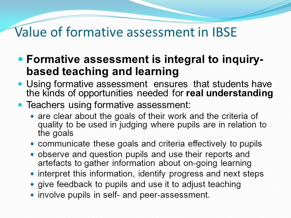 Value of formative assessment in IBSE Formative assessment is integral to inquiry- based teaching and learning Using formative assessment ensures that students have the kinds of opportunities needed for real understanding Teachers using formative assessment: are clear about the goals of their work and the criteria of quality to be used in judging where pupils are in relation to the goals communicate these goals and criteria effectively to pupils observe and question pupils and use their reports and artefacts to gather information about on-going learning interpret this information, identify progress and next steps give feedback to pupils and use it to adjust teaching involve pupils in self- and peer-assessment.