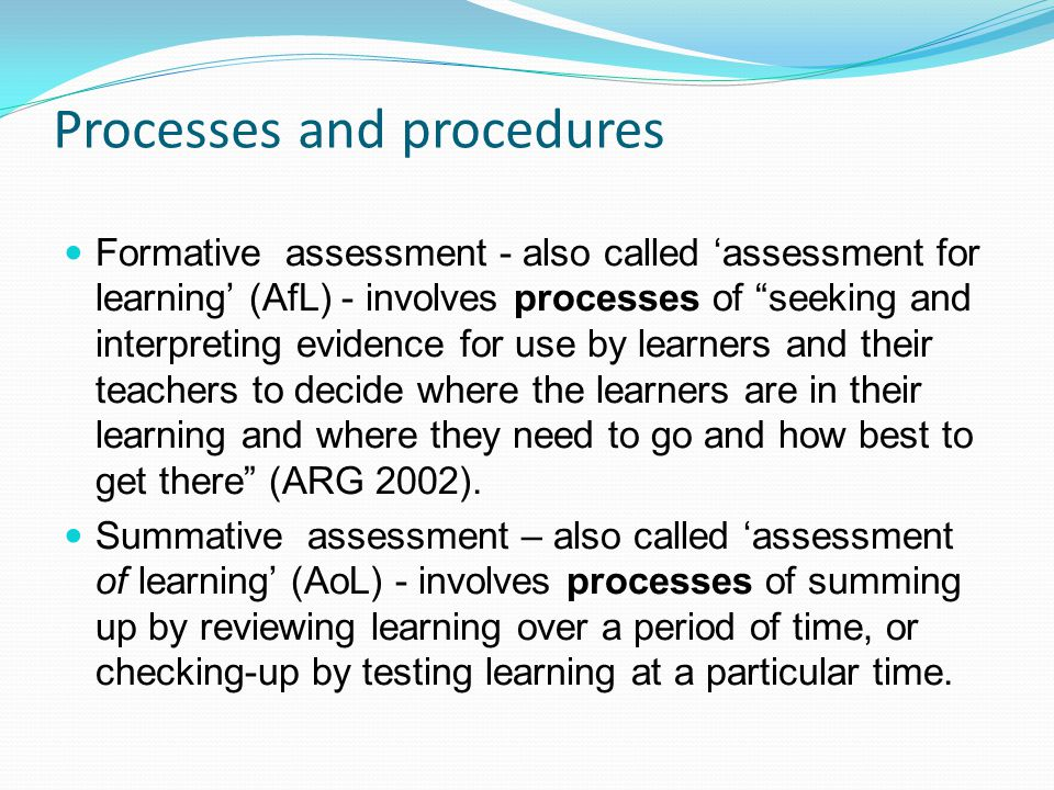 Processes and procedures Formative assessment - also called assessment for learning (AfL) - involves processes of seeking and interpreting evidence for use by learners and their teachers to decide where the learners are in their learning and where they need to go and how best to get there (ARG 2002).