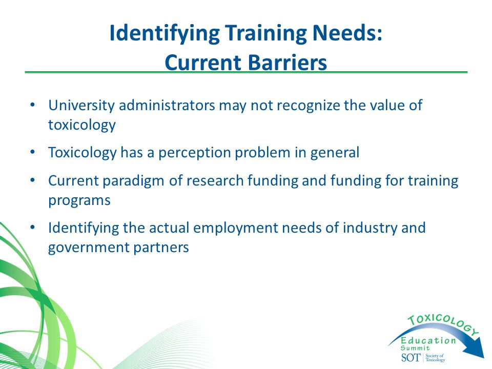 Identifying Training Needs: Current Barriers University administrators may not recognize the value of toxicology Toxicology has a perception problem in general Current paradigm of research funding and funding for training programs Identifying the actual employment needs of industry and government partners