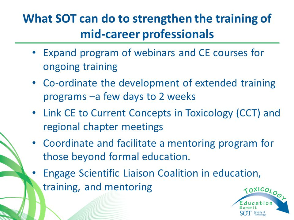 What SOT can do to strengthen the training of mid-career professionals Expand program of webinars and CE courses for ongoing training Co-ordinate the development of extended training programs –a few days to 2 weeks Link CE to Current Concepts in Toxicology (CCT) and regional chapter meetings Coordinate and facilitate a mentoring program for those beyond formal education.