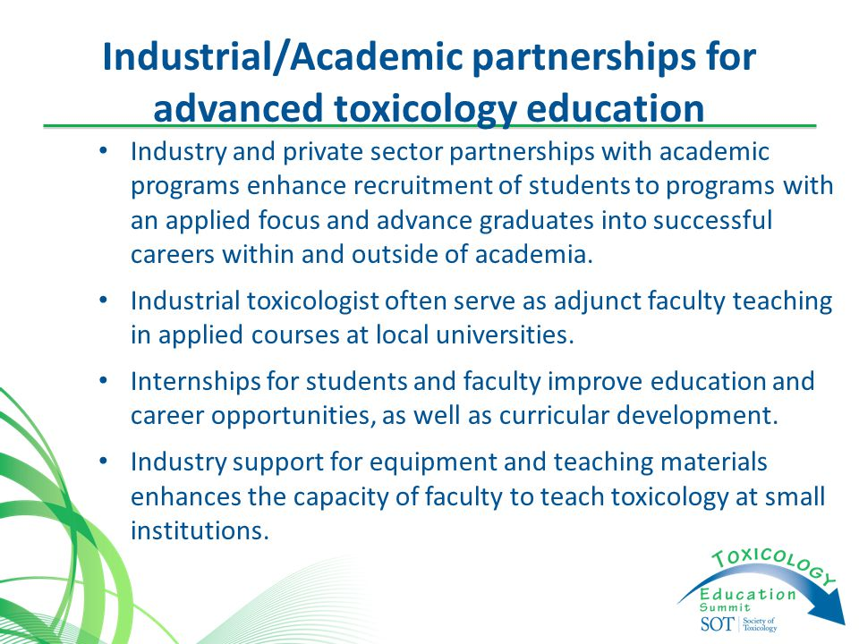 Industrial/Academic partnerships for advanced toxicology education Industry and private sector partnerships with academic programs enhance recruitment of students to programs with an applied focus and advance graduates into successful careers within and outside of academia.