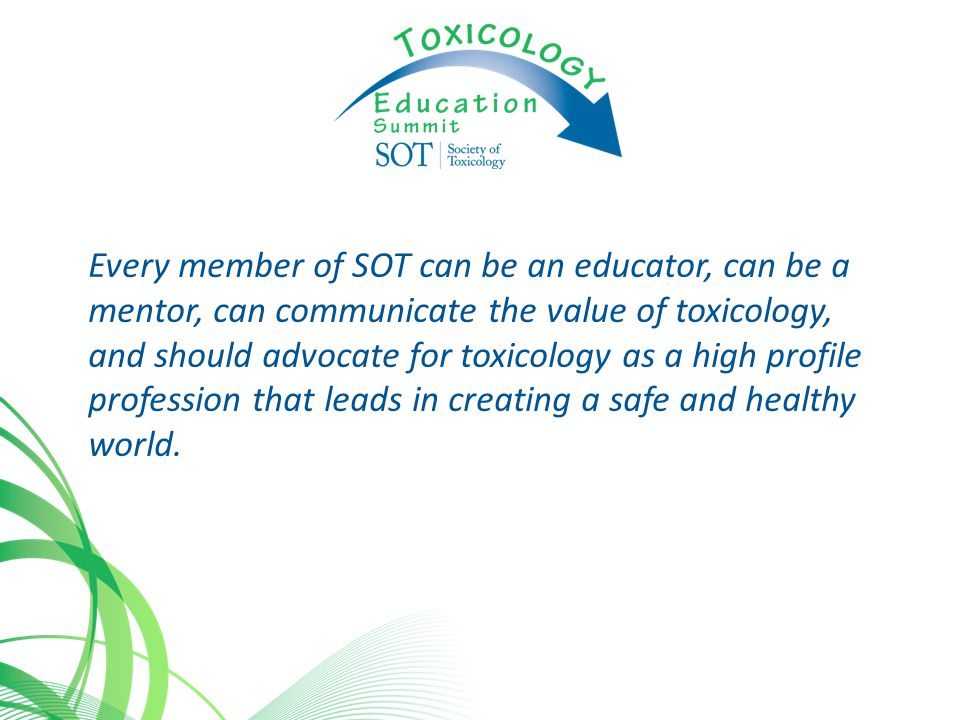 Every member of SOT can be an educator, can be a mentor, can communicate the value of toxicology, and should advocate for toxicology as a high profile profession that leads in creating a safe and healthy world.