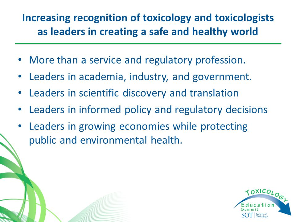 Increasing recognition of toxicology and toxicologists as leaders in creating a safe and healthy world More than a service and regulatory profession.