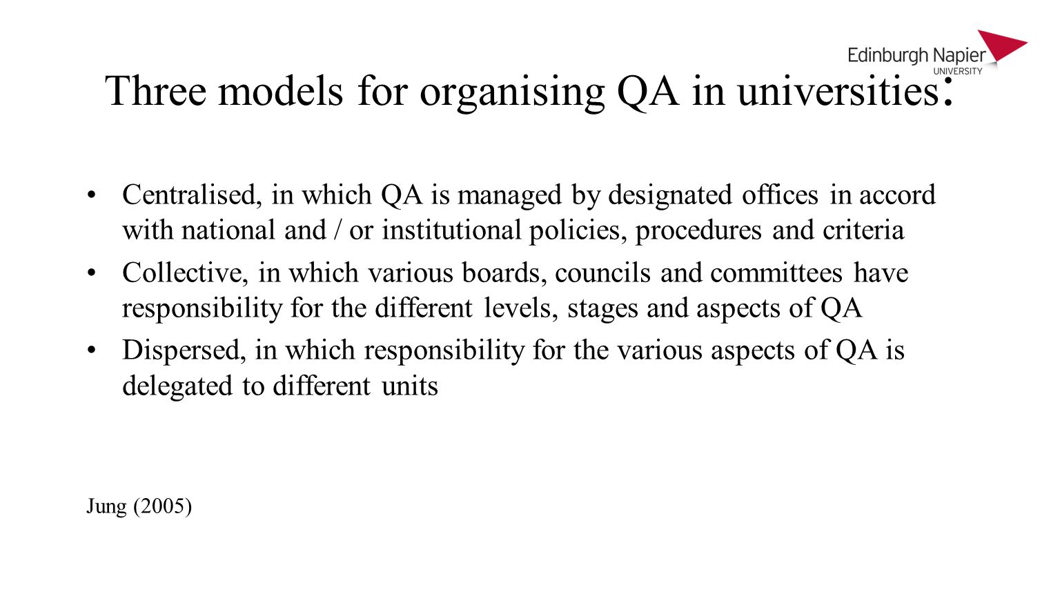 Three models for organising QA in universities : Centralised, in which QA is managed by designated offices in accord with national and / or institutional policies, procedures and criteria Collective, in which various boards, councils and committees have responsibility for the different levels, stages and aspects of QA Dispersed, in which responsibility for the various aspects of QA is delegated to different units Jung (2005)