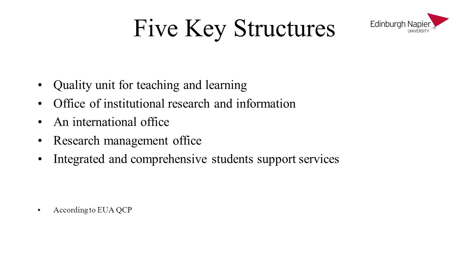 Five Key Structures Quality unit for teaching and learning Office of institutional research and information An international office Research management office Integrated and comprehensive students support services According to EUA QCP