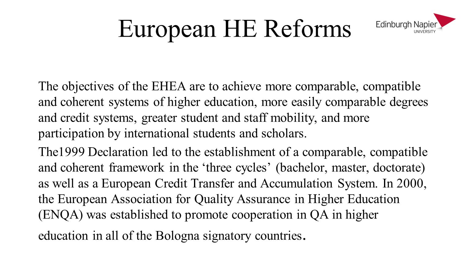 European HE Reforms The objectives of the EHEA are to achieve more comparable, compatible and coherent systems of higher education, more easily comparable degrees and credit systems, greater student and staff mobility, and more participation by international students and scholars.