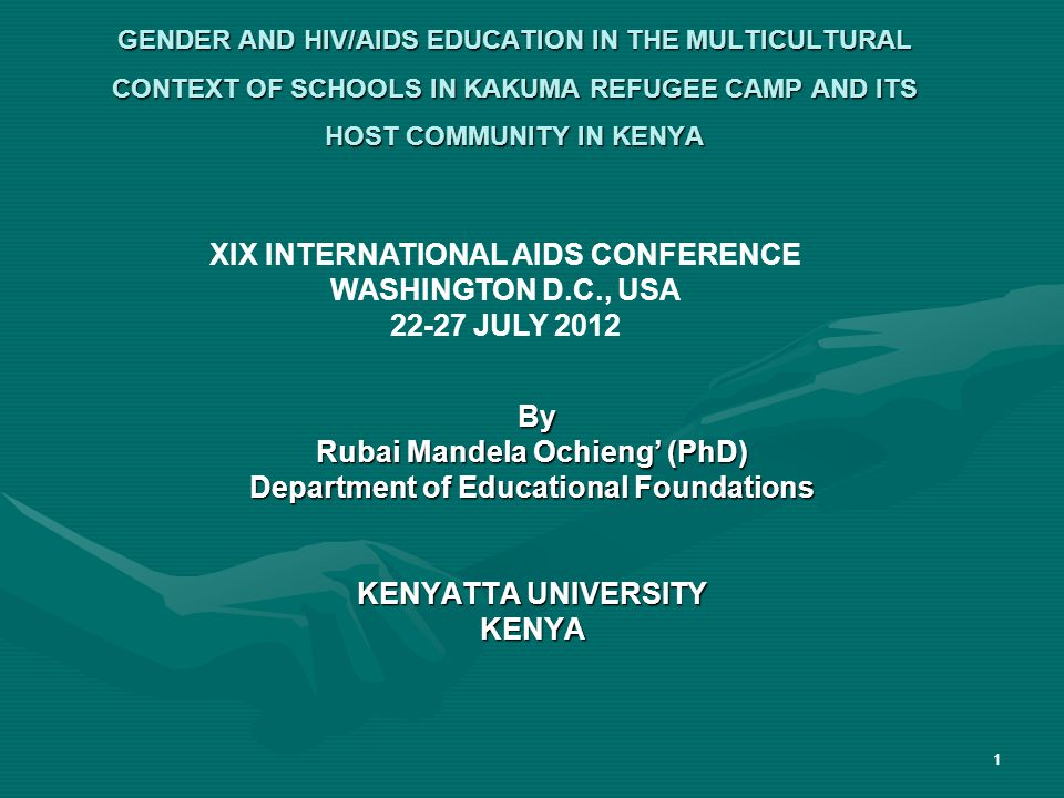 GENDER AND HIV/AIDS EDUCATION IN THE MULTICULTURAL CONTEXT OF SCHOOLS IN KAKUMA REFUGEE CAMP AND ITS HOST COMMUNITY IN KENYA By By Rubai Mandela Ochieng (PhD) Department of Educational Foundations KENYATTA UNIVERSITY KENYA 1 XIX INTERNATIONAL AIDS CONFERENCE WASHINGTON D.C., USA 22-27 JULY 2012