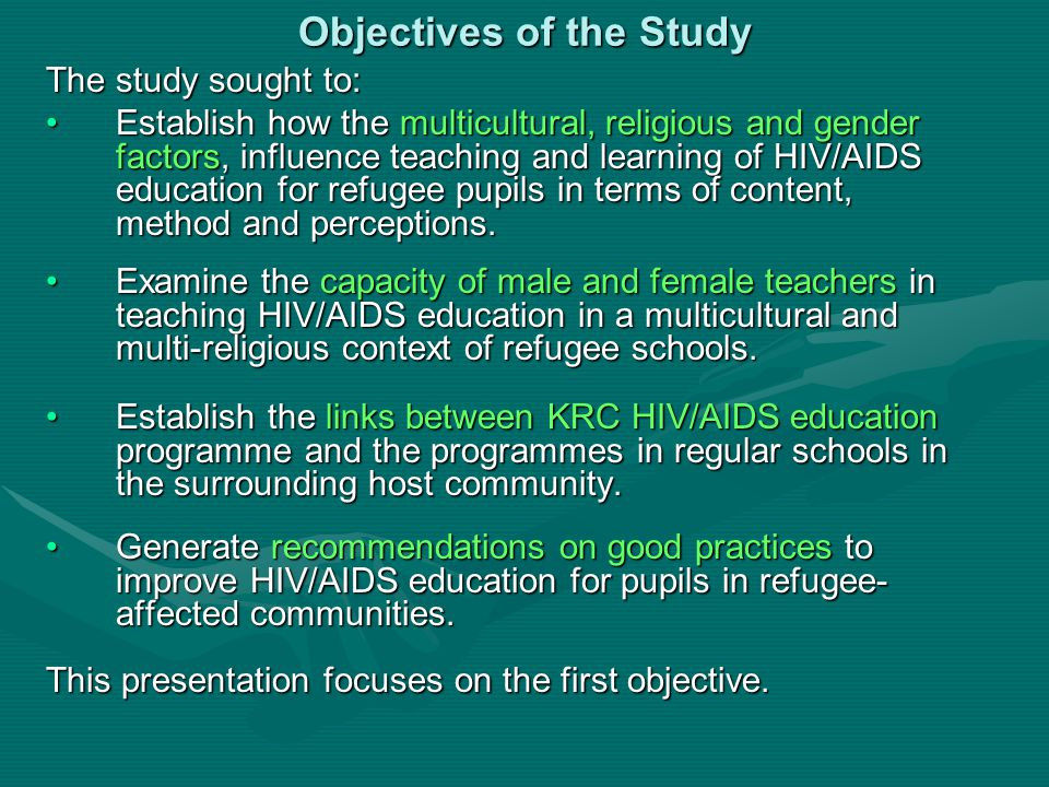 Objectives of the Study The study sought to: Establish how the multicultural, religious and gender factors, influence teaching and learning of HIV/AIDS education for refugee pupils in terms of content, method and perceptions.Establish how the multicultural, religious and gender factors, influence teaching and learning of HIV/AIDS education for refugee pupils in terms of content, method and perceptions.
