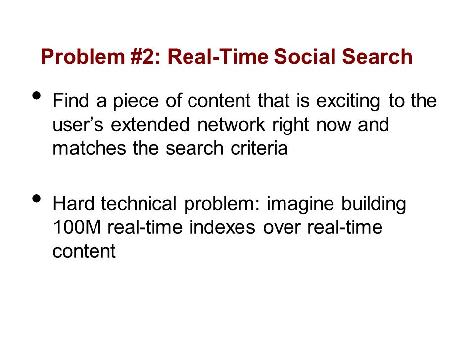 Problem #2: Real-Time Social Search Find a piece of content that is exciting to the users extended network right now and matches the search criteria Hard technical problem: imagine building 100M real-time indexes over real-time content