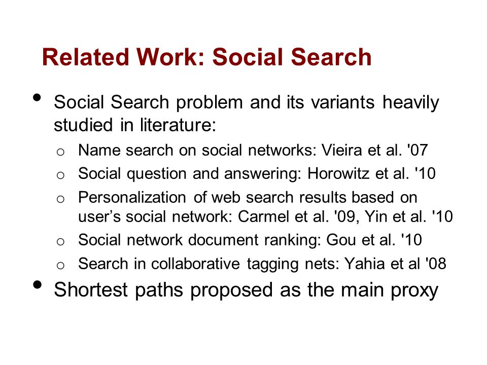 Related Work: Social Search Social Search problem and its variants heavily studied in literature: o Name search on social networks: Vieira et al.